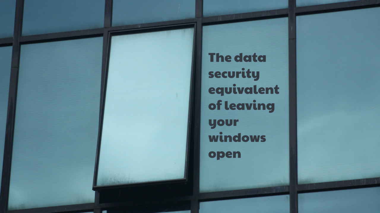 """windows showing the words """"The data security equivalent of leaving your windows open"""""""